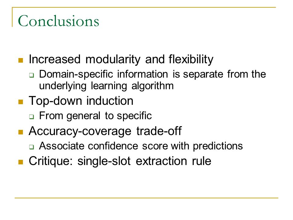 Conclusions Increased modularity and flexibility  Domain-specific information is separate from the underlying learning algorithm Top-down induction  From general to specific Accuracy-coverage trade-off  Associate confidence score with predictions Critique: single-slot extraction rule