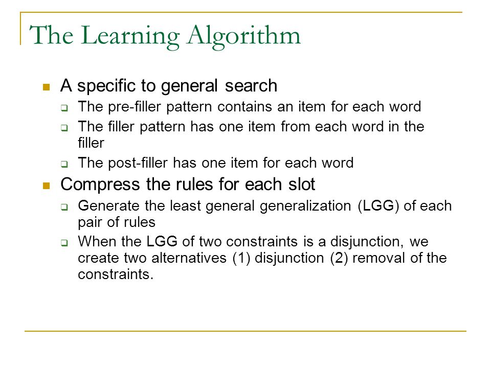 The Learning Algorithm A specific to general search  The pre-filler pattern contains an item for each word  The filler pattern has one item from each word in the filler  The post-filler has one item for each word Compress the rules for each slot  Generate the least general generalization (LGG) of each pair of rules  When the LGG of two constraints is a disjunction, we create two alternatives (1) disjunction (2) removal of the constraints.