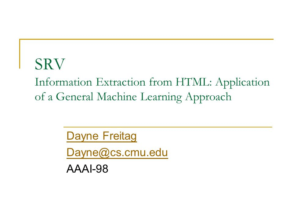 SRV Information Extraction from HTML: Application of a General Machine Learning Approach Dayne Freitag Dayne@cs.cmu.edu AAAI-98