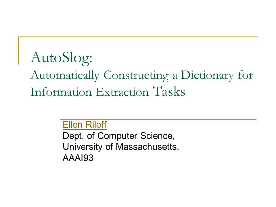 AutoSlog: Automatically Constructing a Dictionary for Information Extraction Tasks Ellen Riloff Dept.