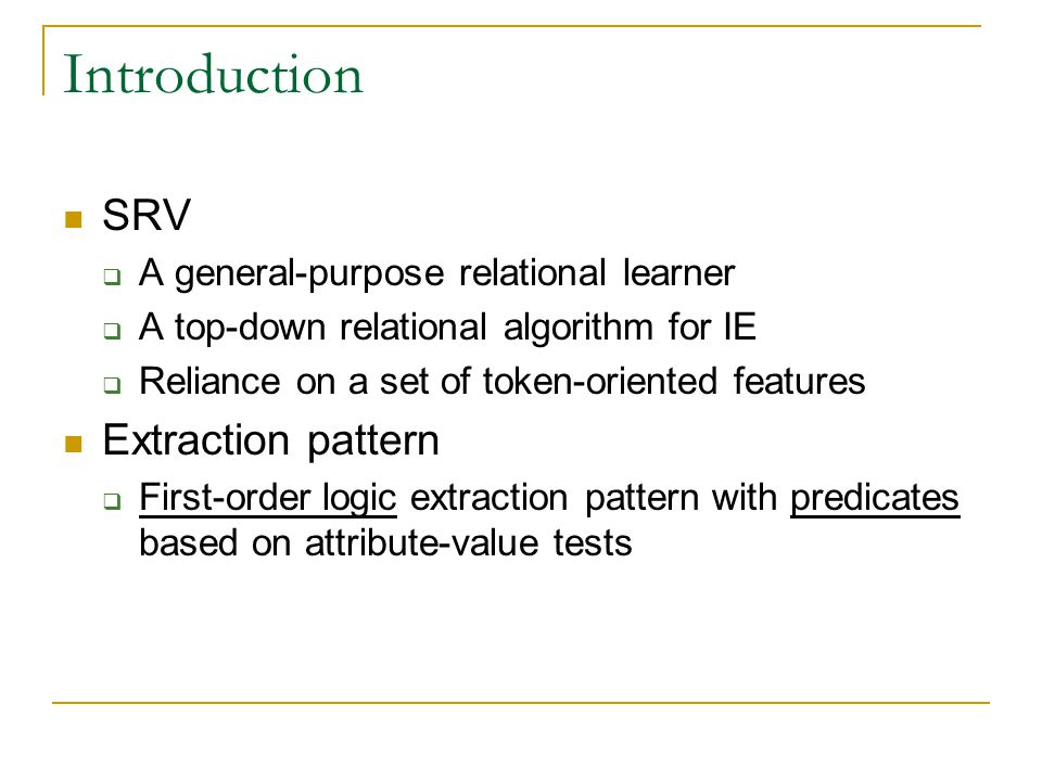 Introduction SRV  A general-purpose relational learner  A top-down relational algorithm for IE  Reliance on a set of token-oriented features Extraction pattern  First-order logic extraction pattern with predicates based on attribute-value tests