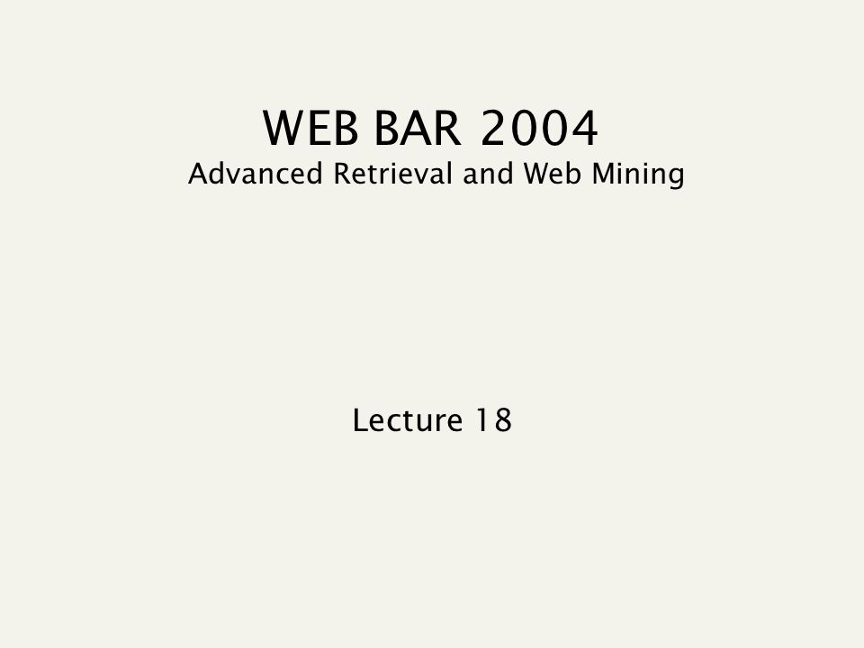 WEB BAR 2004 Advanced Retrieval and Web Mining Lecture 18