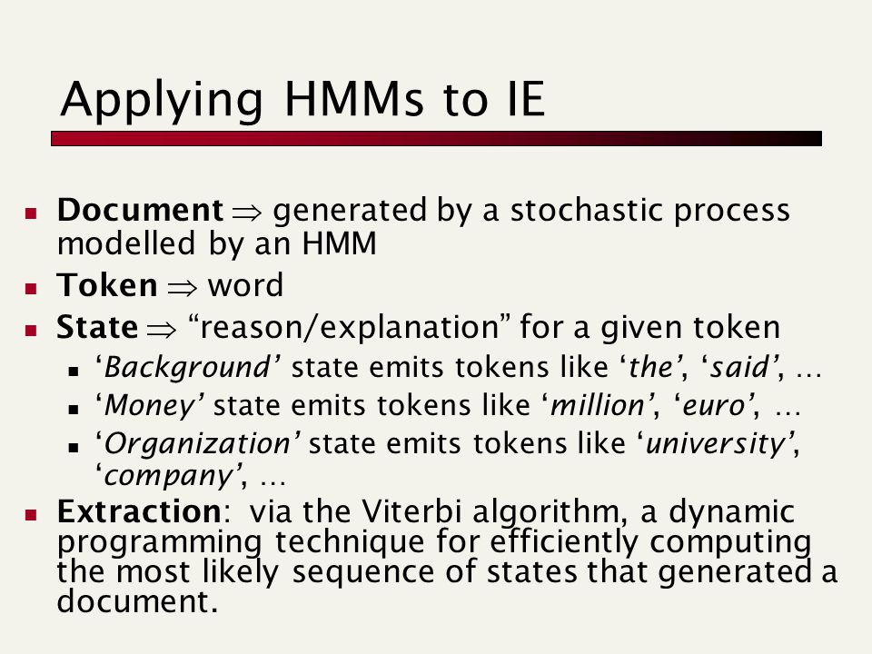 Applying HMMs to IE Document  generated by a stochastic process modelled by an HMM Token  word State  reason/explanation for a given token 'Background' state emits tokens like 'the', 'said', … 'Money' state emits tokens like 'million', 'euro', … 'Organization' state emits tokens like 'university', 'company', … Extraction: via the Viterbi algorithm, a dynamic programming technique for efficiently computing the most likely sequence of states that generated a document.