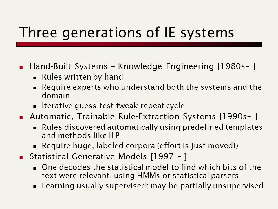 Three generations of IE systems Hand-Built Systems – Knowledge Engineering [1980s– ] Rules written by hand Require experts who understand both the systems and the domain Iterative guess-test-tweak-repeat cycle Automatic, Trainable Rule-Extraction Systems [1990s– ] Rules discovered automatically using predefined templates and methods like ILP Require huge, labeled corpora (effort is just moved!) Statistical Generative Models [1997 – ] One decodes the statistical model to find which bits of the text were relevant, using HMMs or statistical parsers Learning usually supervised; may be partially unsupervised
