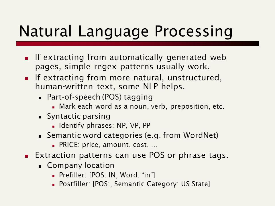 Natural Language Processing If extracting from automatically generated web pages, simple regex patterns usually work.