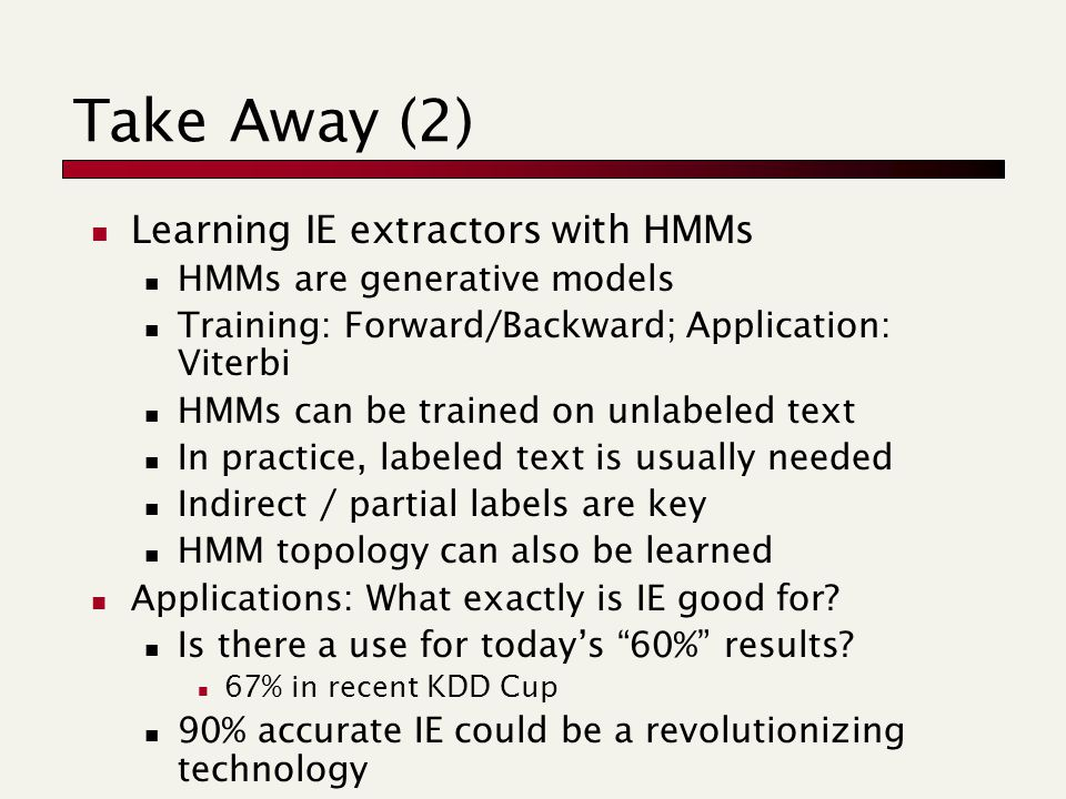 Take Away (2) Learning IE extractors with HMMs HMMs are generative models Training: Forward/Backward; Application: Viterbi HMMs can be trained on unlabeled text In practice, labeled text is usually needed Indirect / partial labels are key HMM topology can also be learned Applications: What exactly is IE good for.