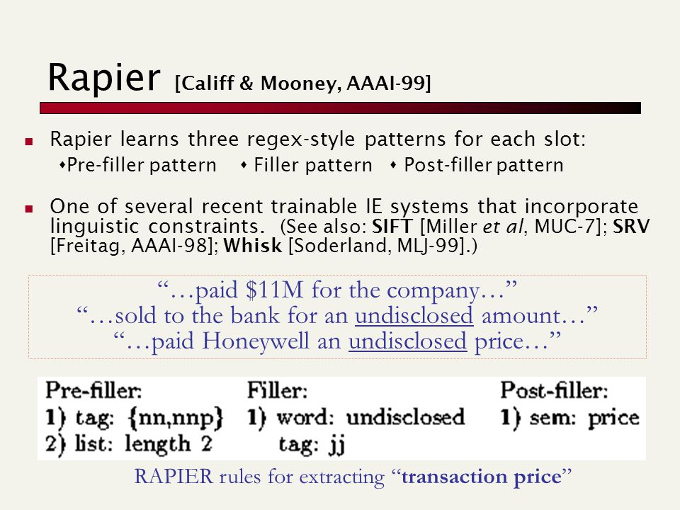 Rapier [Califf & Mooney, AAAI-99] Rapier learns three regex-style patterns for each slot:  Pre-filler pattern  Filler pattern  Post-filler pattern One of several recent trainable IE systems that incorporate linguistic constraints.