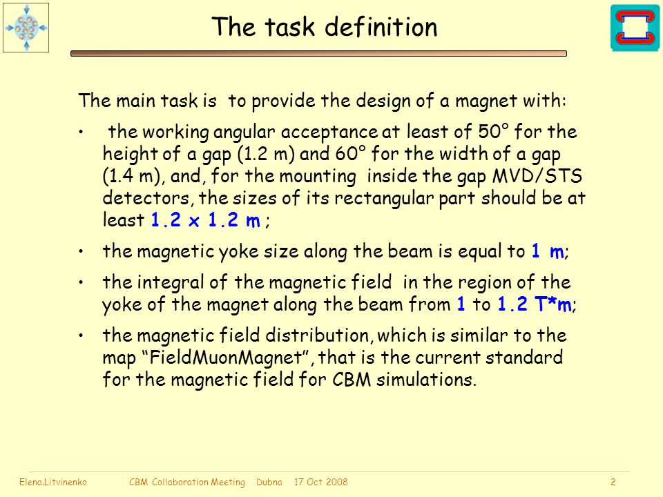 Elena.Litvinenko CBM Collaboration Meeting Dubna 17 Oct 2008 2 The task definition The main task is to provide the design of a magnet with: the working angular acceptance at least of 50° for the height of a gap (1.2 m) and 60° for the width of a gap (1.4 m), and, for the mounting inside the gap MVD/STS detectors, the sizes of its rectangular part should be at least 1.2 x 1.2 m ; the magnetic yoke size along the beam is equal to 1 m; the integral of the magnetic field in the region of the yoke of the magnet along the beam from 1 to 1.2 T*m; the magnetic field distribution, which is similar to the map FieldMuonMagnet , that is the current standard for the magnetic field for CBM simulations.