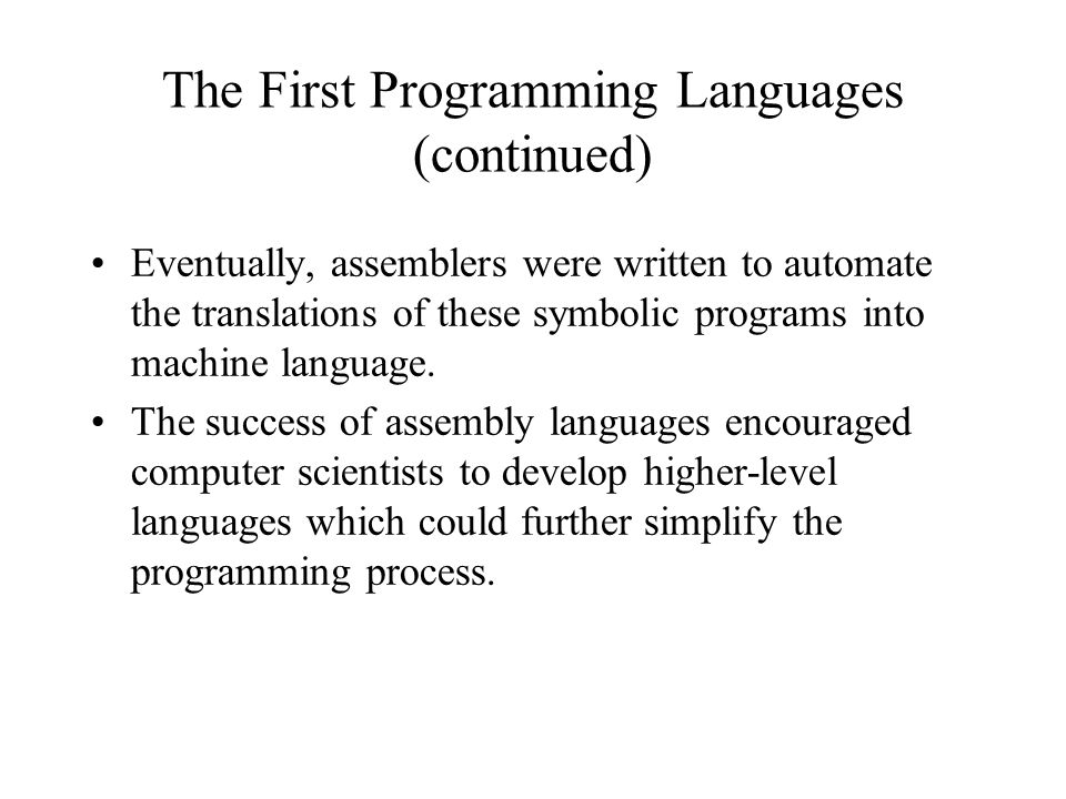 The First Programming Languages (continued) Eventually, assemblers were written to automate the translations of these symbolic programs into machine l