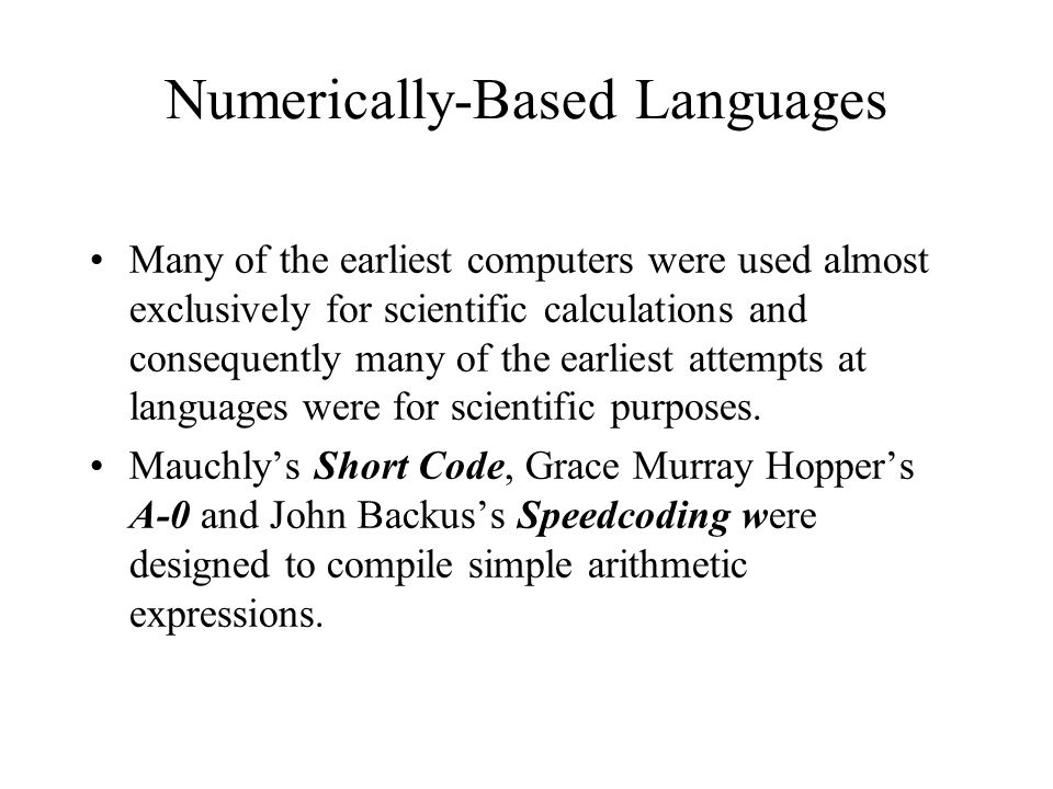 Numerically-Based Languages Many of the earliest computers were used almost exclusively for scientific calculations and consequently many of the earli