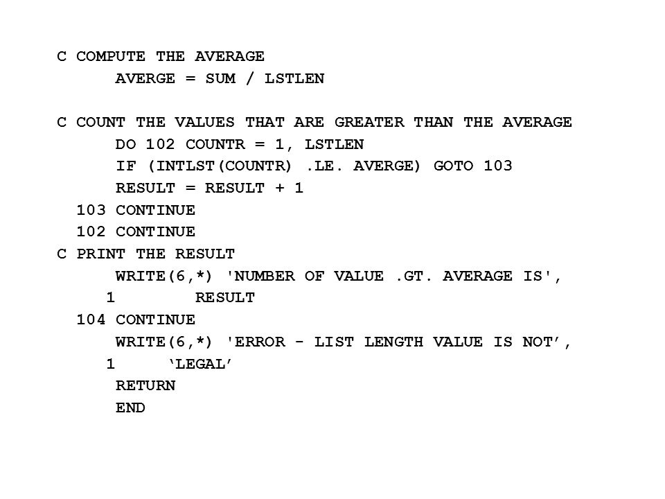 C COMPUTE THE AVERAGE AVERGE = SUM / LSTLEN C COUNT THE VALUES THAT ARE GREATER THAN THE AVERAGE DO 102 COUNTR = 1, LSTLEN IF (INTLST(COUNTR).LE. AVER