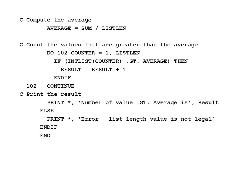 C Compute the average AVERAGE = SUM / LISTLEN C Count the values that are greater than the average DO 102 COUNTER = 1, LISTLEN IF (INTLIST(COUNTER).GT