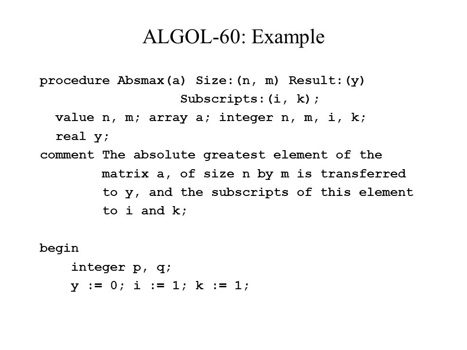 ALGOL-60: Example procedure Absmax(a) Size:(n, m) Result:(y) Subscripts:(i, k); value n, m; array a; integer n, m, i, k; real y; comment The absolute