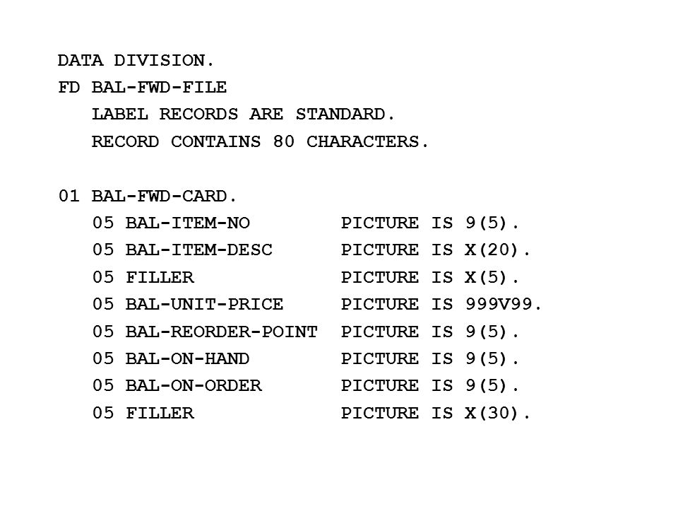 DATA DIVISION. FD BAL-FWD-FILE LABEL RECORDS ARE STANDARD. RECORD CONTAINS 80 CHARACTERS. 01 BAL-FWD-CARD. 05 BAL-ITEM-NO PICTURE IS 9(5). 05 BAL-ITEM