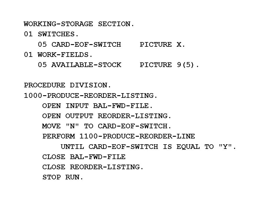WORKING-STORAGE SECTION. 01 SWITCHES. 05 CARD-EOF-SWITCH PICTURE X. 01 WORK-FIELDS. 05 AVAILABLE-STOCK PICTURE 9(5). PROCEDURE DIVISION. 1000-PRODUCE-