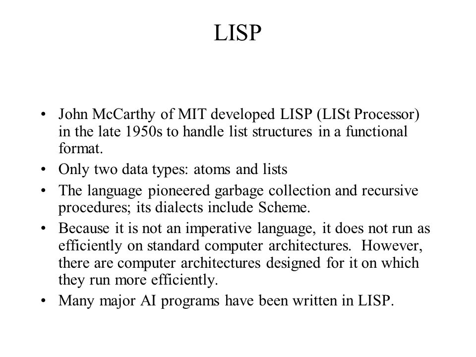 LISP John McCarthy of MIT developed LISP (LISt Processor) in the late 1950s to handle list structures in a functional format. Only two data types: ato