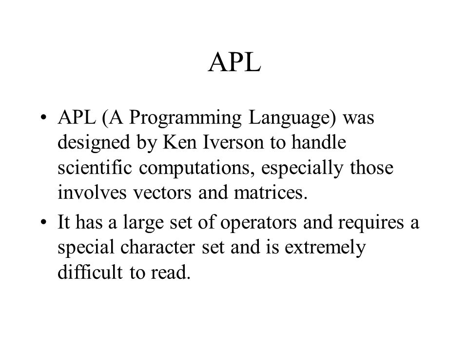 APL APL (A Programming Language) was designed by Ken Iverson to handle scientific computations, especially those involves vectors and matrices. It has