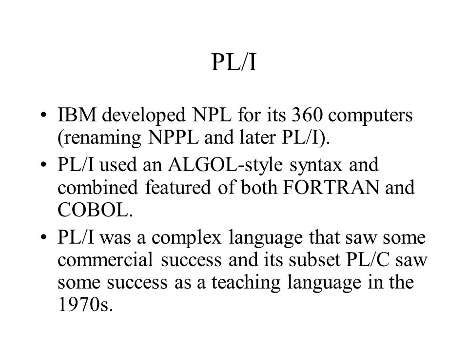 PL/I IBM developed NPL for its 360 computers (renaming NPPL and later PL/I). PL/I used an ALGOL-style syntax and combined featured of both FORTRAN and