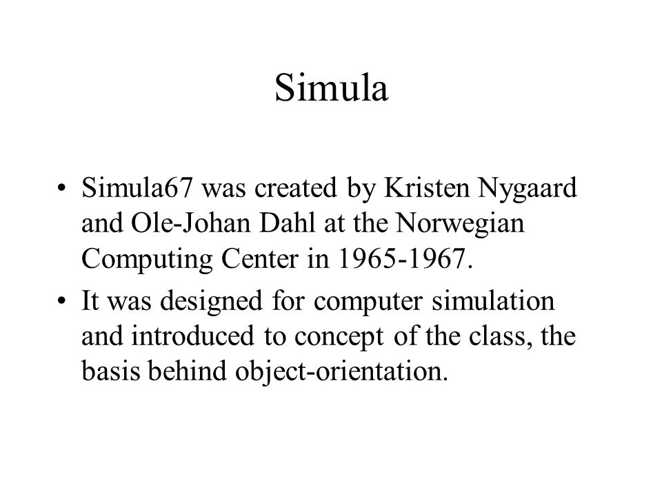 Simula Simula67 was created by Kristen Nygaard and Ole-Johan Dahl at the Norwegian Computing Center in 1965-1967. It was designed for computer simulat