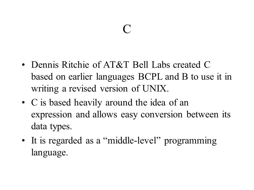C Dennis Ritchie of AT&T Bell Labs created C based on earlier languages BCPL and B to use it in writing a revised version of UNIX. C is based heavily