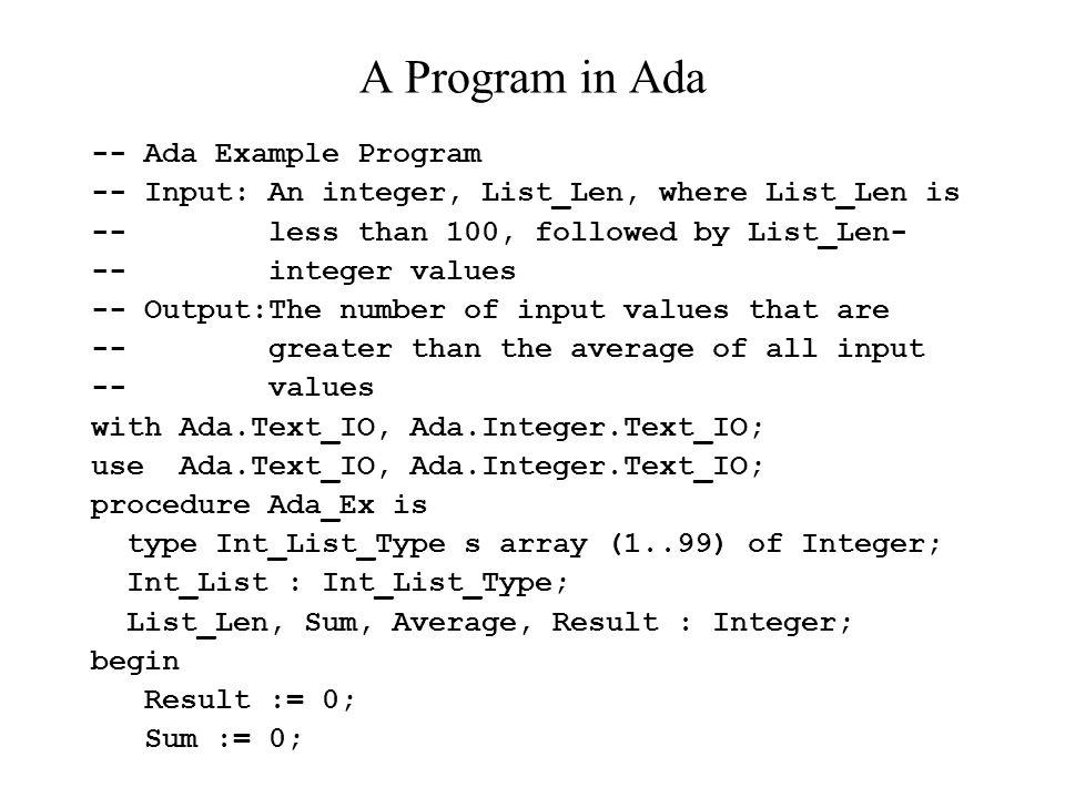 A Program in Ada -- Ada Example Program -- Input: An integer, List_Len, where List_Len is -- less than 100, followed by List_Len- -- integer values --