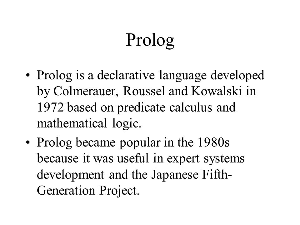 Prolog Prolog is a declarative language developed by Colmerauer, Roussel and Kowalski in 1972 based on predicate calculus and mathematical logic. Prol