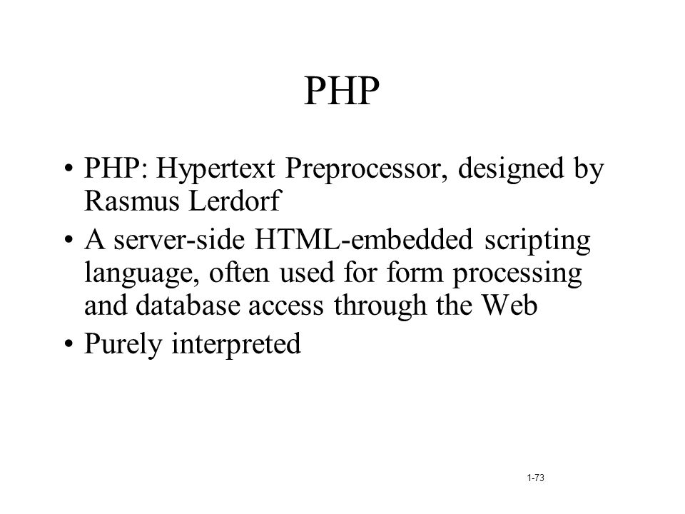 1-73 PHP PHP: Hypertext Preprocessor, designed by Rasmus Lerdorf A server-side HTML-embedded scripting language, often used for form processing and da
