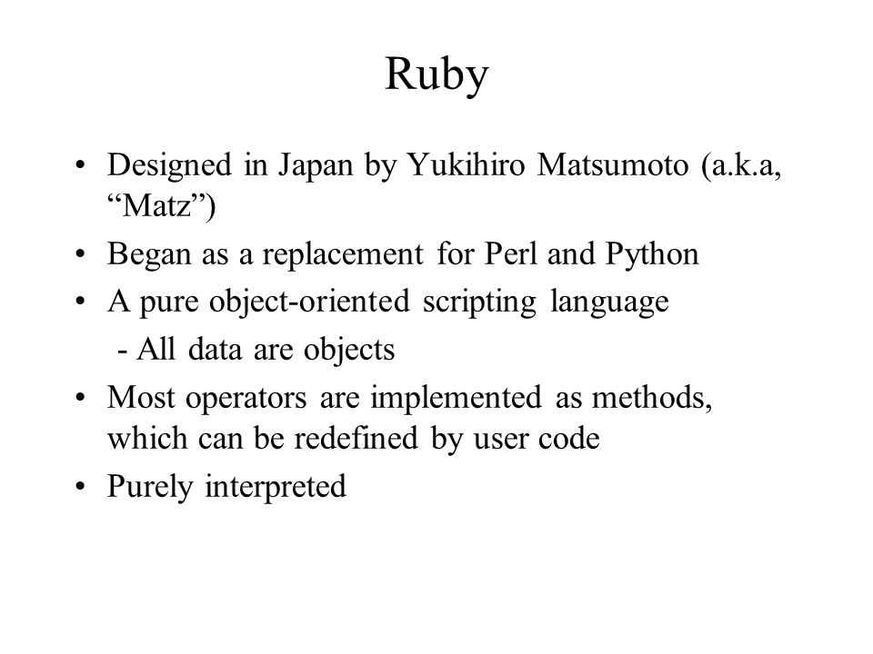 """Ruby Designed in Japan by Yukihiro Matsumoto (a.k.a, """"Matz"""") Began as a replacement for Perl and Python A pure object-oriented scripting language - Al"""