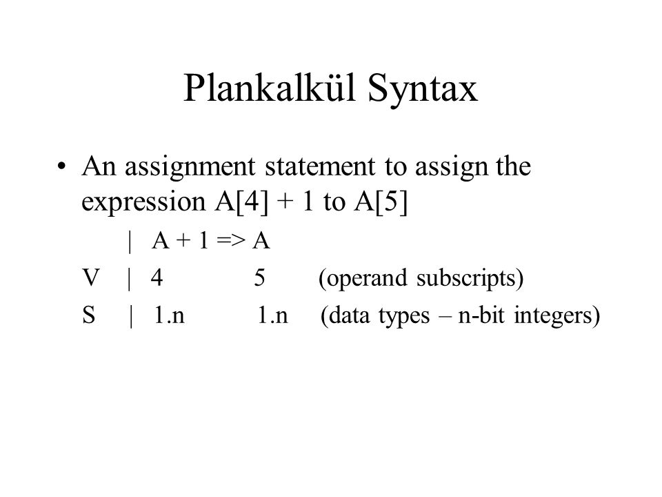 Plankalkül Syntax An assignment statement to assign the expression A[4] + 1 to A[5] | A + 1 => A V | 4 5 (operand subscripts) S | 1.n 1.n (data types
