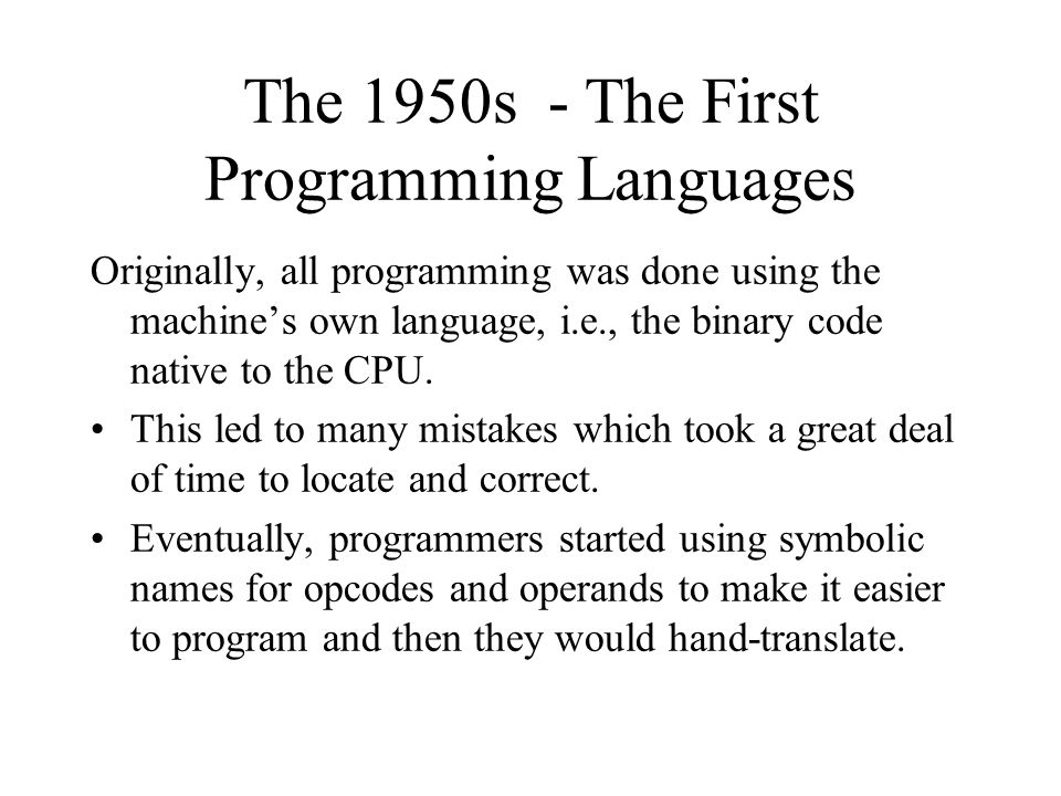 The 1950s - The First Programming Languages Originally, all programming was done using the machine's own language, i.e., the binary code native to the