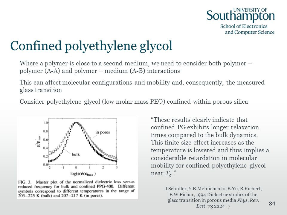 34 Where a polymer is close to a second medium, we need to consider both polymer – polymer (A-A) and polymer – medium (A-B) interactions This can affect molecular configurations and mobility and, consequently, the measured glass transition Consider polyethylene glycol (low molar mass PEO) confined within porous silica Confined polyethylene glycol These results clearly indicate that confined PG exhibits longer relaxation times compared to the bulk dynamics.