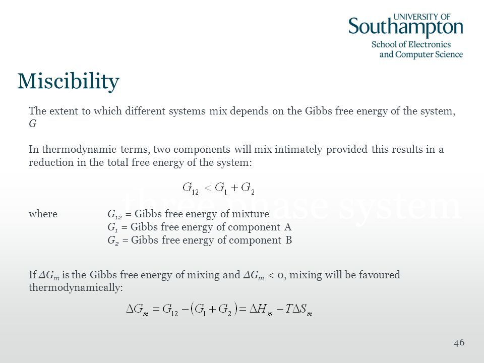 46 A random model of a three phase system The extent to which different systems mix depends on the Gibbs free energy of the system, G In thermodynamic terms, two components will mix intimately provided this results in a reduction in the total free energy of the system: whereG 12 = Gibbs free energy of mixture G 1 = Gibbs free energy of component A G 2 = Gibbs free energy of component B If ΔG m is the Gibbs free energy of mixing and ΔG m < 0, mixing will be favoured thermodynamically: Miscibility
