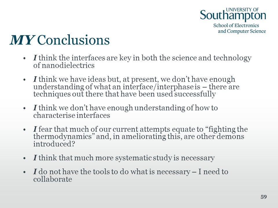 59 MY Conclusions I think the interfaces are key in both the science and technology of nanodielectrics I think we have ideas but, at present, we don't have enough understanding of what an interface/interphase is – there are techniques out there that have been used successfully I think we don't have enough understanding of how to characterise interfaces I fear that much of our current attempts equate to fighting the thermodynamics and, in ameliorating this, are other demons introduced.