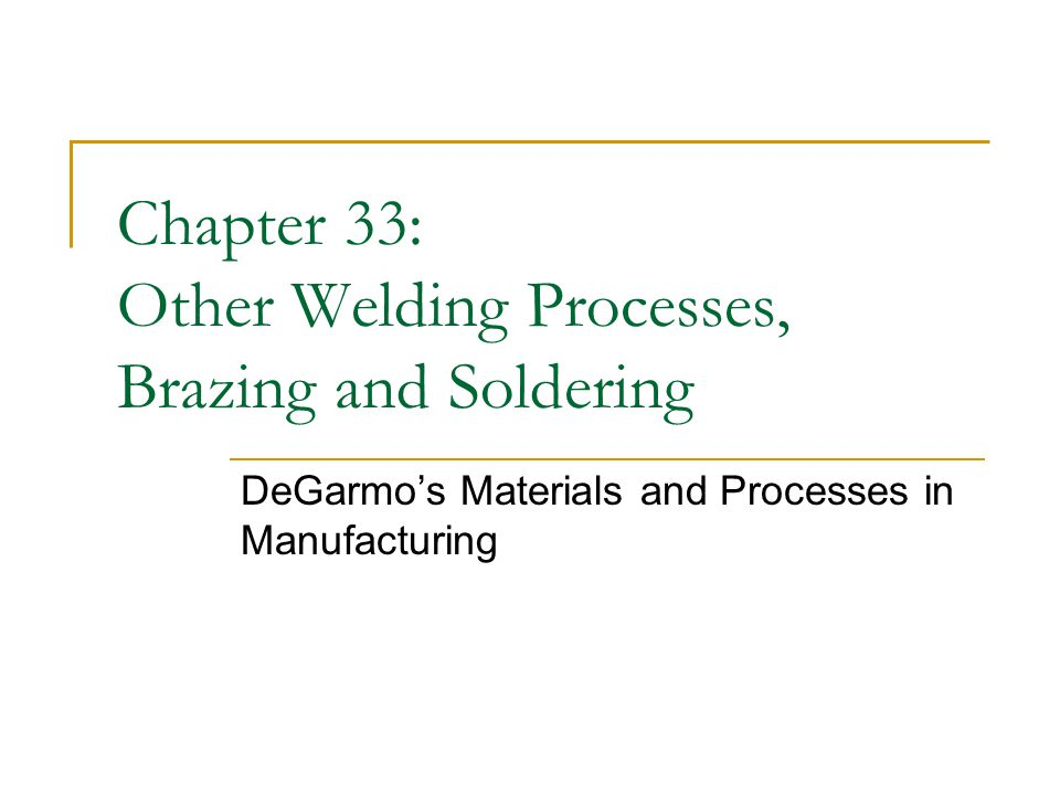 Chapter 33: Other Welding Processes, Brazing and Soldering DeGarmo's Materials and Processes in Manufacturing
