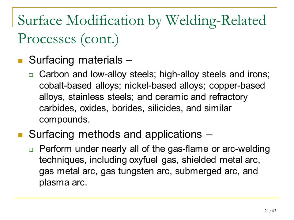 21/43 Surface Modification by Welding-Related Processes (cont.) Surfacing materials –  Carbon and low-alloy steels; high-alloy steels and irons; coba