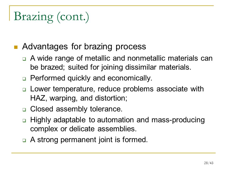 28/43 Brazing (cont.) Advantages for brazing process  A wide range of metallic and nonmetallic materials can be brazed; suited for joining dissimilar