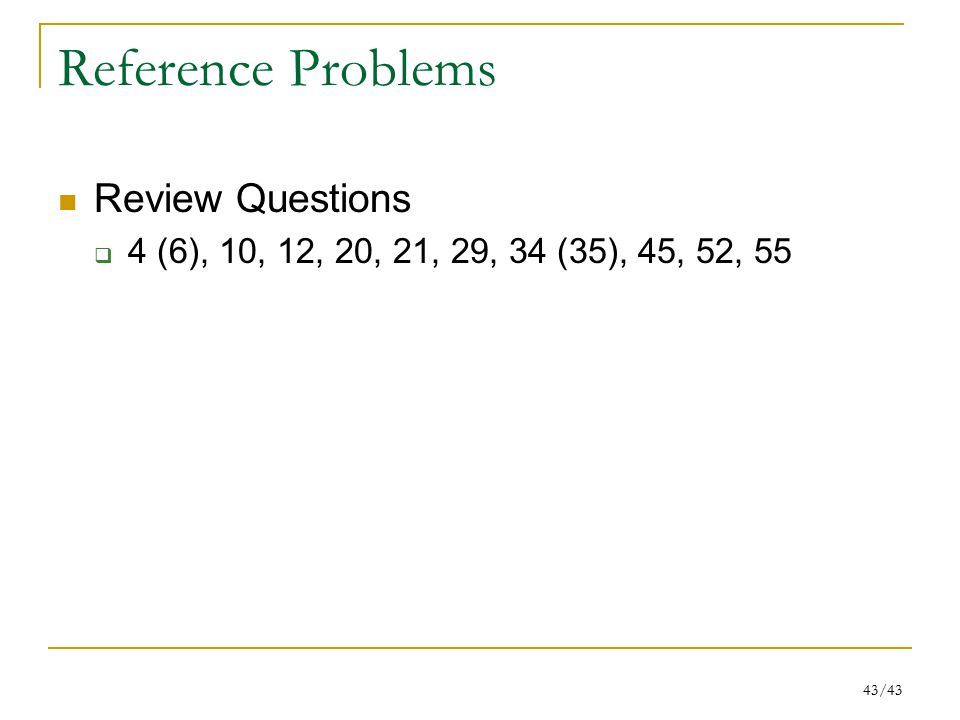 43/43 Reference Problems Review Questions  4 (6), 10, 12, 20, 21, 29, 34 (35), 45, 52, 55