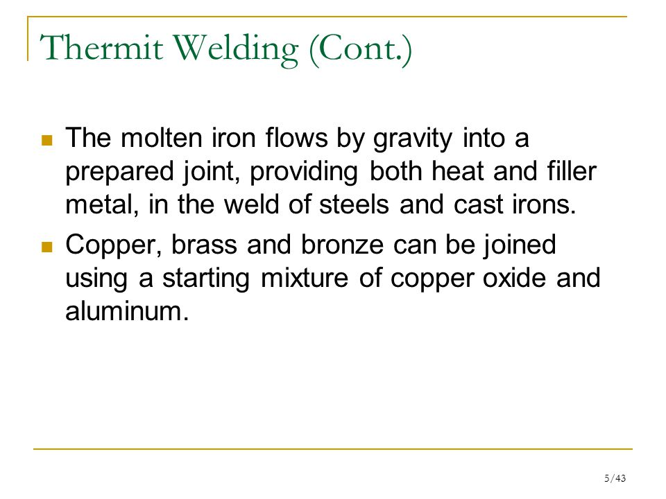 5/43 Thermit Welding (Cont.) The molten iron flows by gravity into a prepared joint, providing both heat and filler metal, in the weld of steels and c
