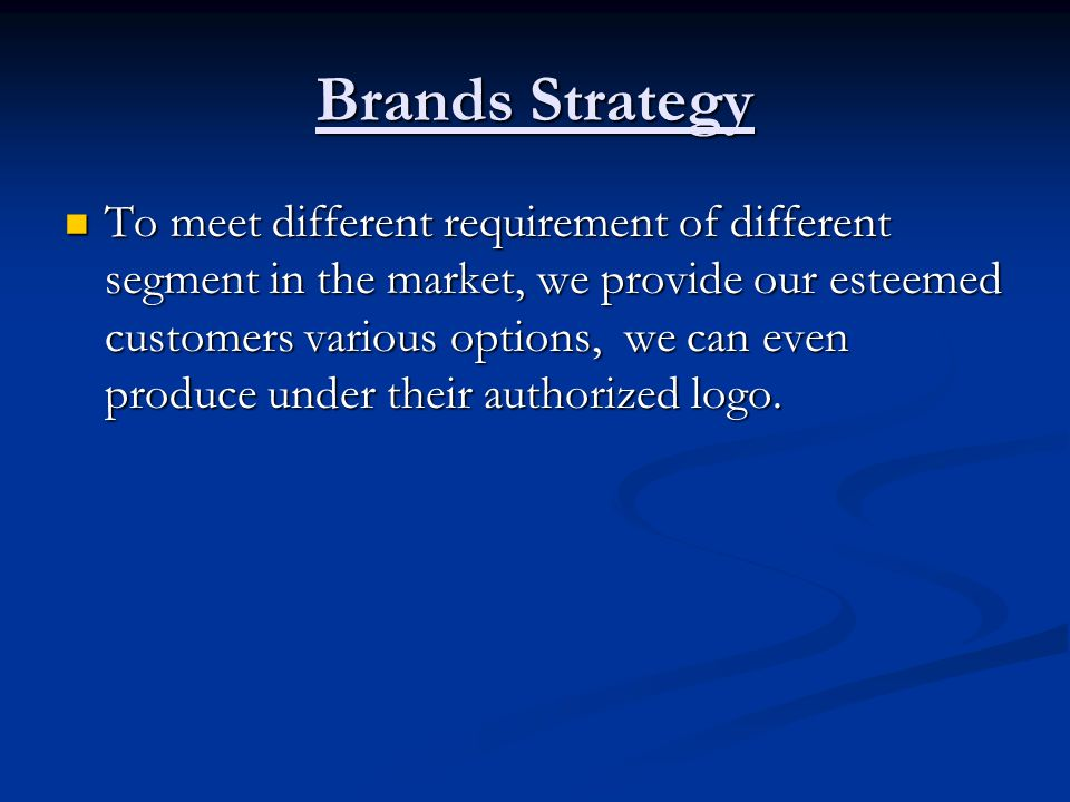 Brands Strategy To meet different requirement of different segment in the market, we provide our esteemed customers various options, we can even produce under their authorized logo.