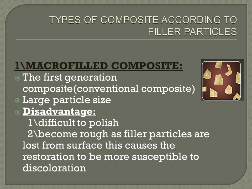 1\MACROFILLED COMPOSITE:  The first generation composite(conventional composite)  Large particle size  Disadvantage: 1\difficult to polish 2\become rough as filler particles are lost from surface this causes the restoration to be more susceptible to discoloration