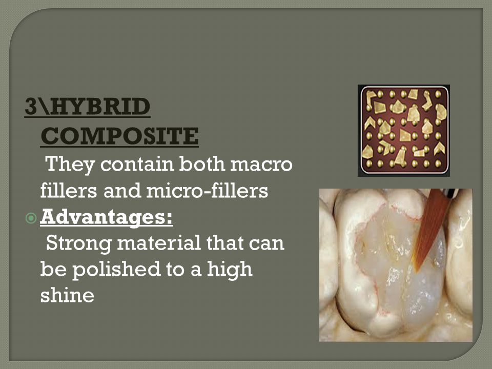 3\HYBRID COMPOSITE They contain both macro fillers and micro-fillers  Advantages: Strong material that can be polished to a high shine