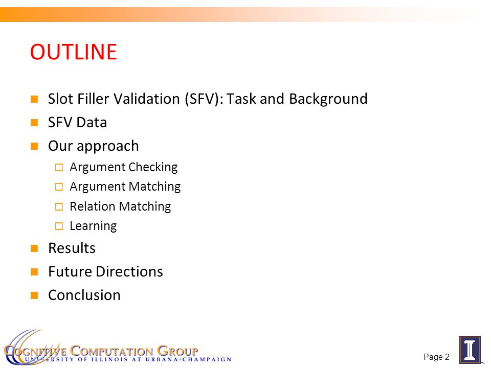 OUTLINE Slot Filler Validation (SFV): Task and Background SFV Data Our approach  Argument Checking  Argument Matching  Relation Matching  Learning Results Future Directions Conclusion Page 2