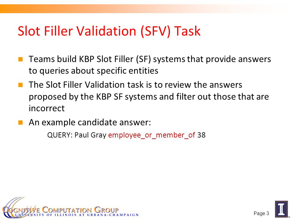 Slot Filler Validation (SFV) Task Teams build KBP Slot Filler (SF) systems that provide answers to queries about specific entities The Slot Filler Validation task is to review the answers proposed by the KBP SF systems and filter out those that are incorrect An example candidate answer: QUERY: Paul Gray employee_or_member_of 38 Page 3