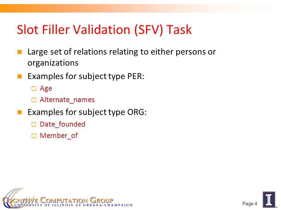 Slot Filler Validation (SFV) Task Large set of relations relating to either persons or organizations Examples for subject type PER:  Age  Alternate_names Examples for subject type ORG:  Date_founded  Member_of Page 4