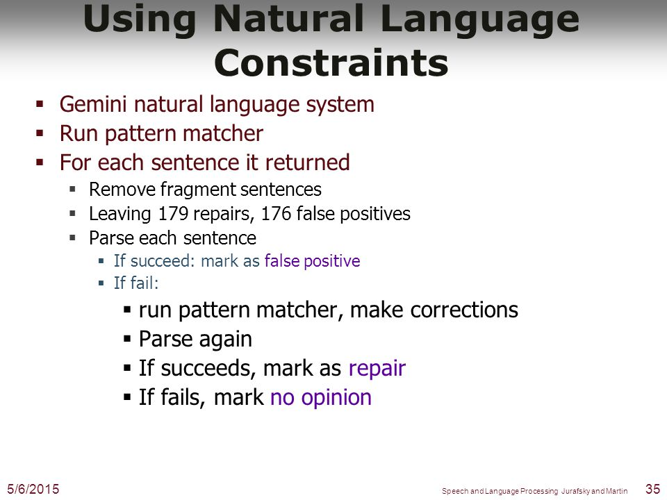 Using Natural Language Constraints  Gemini natural language system  Based on Core Language Engine  Full syntax and semantics for ATIS  Coverage of whole corpus:  70% syntax  50% semantics 5/6/201534 Speech and Language Processing Jurafsky and Martin