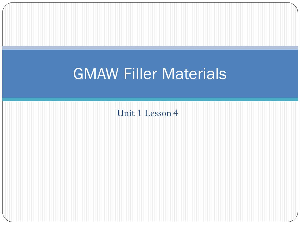 Unit 1 Lesson 4 GMAW Filler Materials
