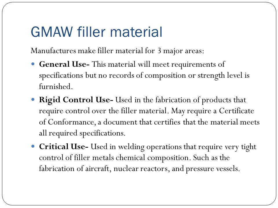 GMAW filler material Manufactures make filler material for 3 major areas: General Use- This material will meet requirements of specifications but no records of composition or strength level is furnished.