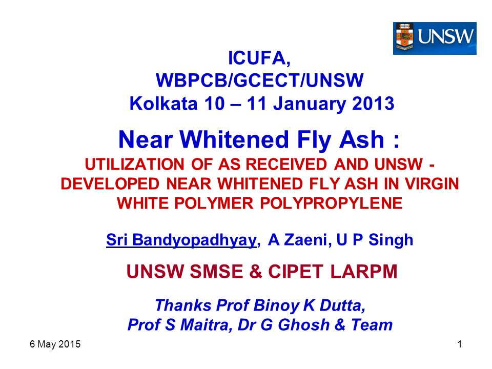 6 May 20151 ICUFA, WBPCB/GCECT/UNSW Kolkata 10 – 11 January 2013 Near Whitened Fly Ash : UTILIZATION OF AS RECEIVED AND UNSW - DEVELOPED NEAR WHITENED FLY ASH IN VIRGIN WHITE POLYMER POLYPROPYLENE Sri Bandyopadhyay, A Zaeni, U P Singh UNSW SMSE & CIPET LARPM Thanks Prof Binoy K Dutta, Prof S Maitra, Dr G Ghosh & Team