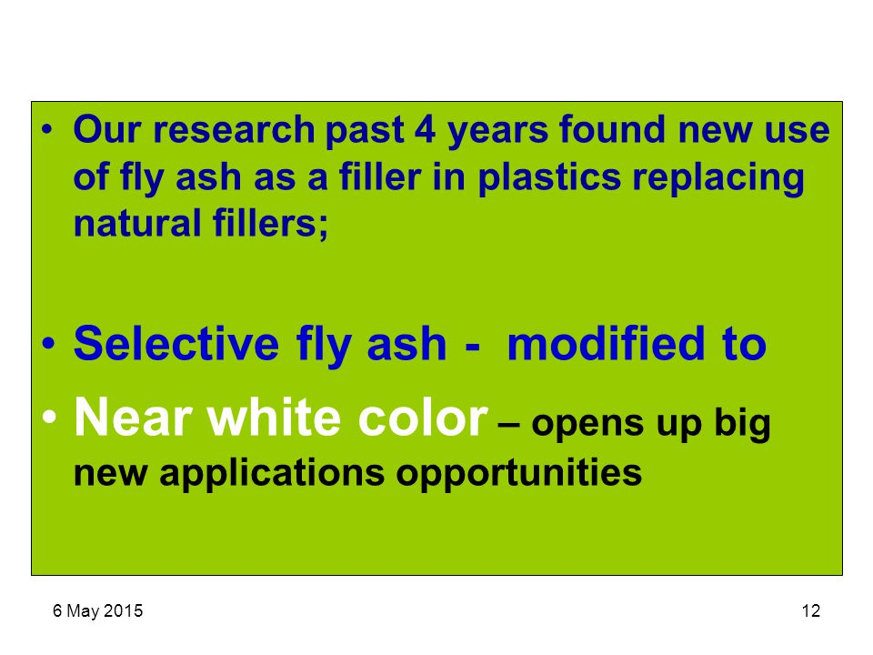 6 May 201512 Our research past 4 years found new use of fly ash as a filler in plastics replacing natural fillers; Selective fly ash - modified to Near white color – opens up big new applications opportunities