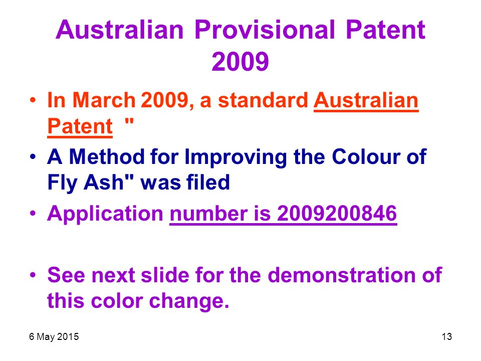 6 May 201513 Australian Provisional Patent 2009 In March 2009, a standard Australian Patent A Method for Improving the Colour of Fly Ash was filed Application number is 2009200846 See next slide for the demonstration of this color change.